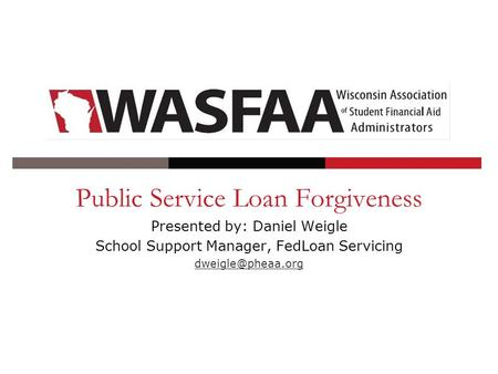 Public Service Loan Forgiveness Presented by: Daniel Weigle School Support Manager, FedLoan Servicing