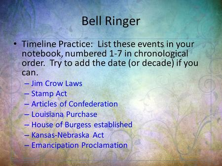 Bell Ringer Timeline Practice: List these events in your notebook, numbered 1-7 in chronological order. Try to add the date (or decade) if you can. – Jim.