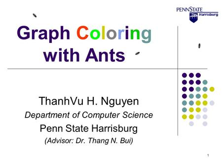 1 Graph Coloring with Ants ThanhVu H. Nguyen Department of Computer Science Penn State Harrisburg (Advisor: Dr. Thang N. Bui)