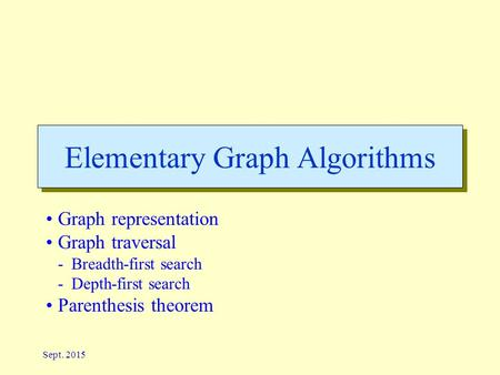 Sept. 2015 Elementary Graph Algorithms Graph representation Graph traversal -Breadth-first search -Depth-first search Parenthesis theorem.