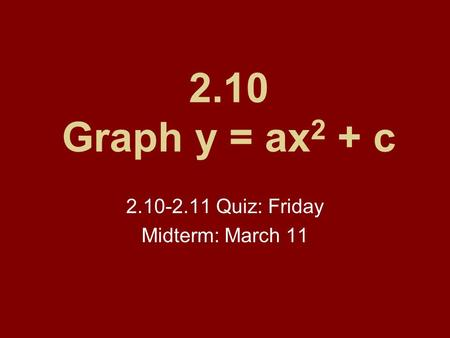 2.10 Graph y = ax 2 + c 2.10-2.11 Quiz: Friday Midterm: March 11.