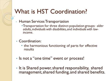 What is HST Coordination? Human Services Transportation Transportation for three distinct population groups: older adults, individuals with disabilities,