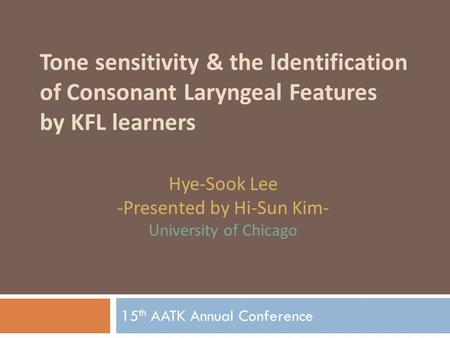 Tone sensitivity & the Identification of Consonant Laryngeal Features by KFL learners 15 th AATK Annual Conference Hye-Sook Lee -Presented by Hi-Sun Kim-