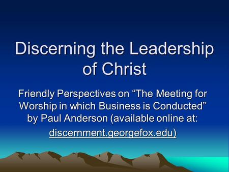 "Discerning the Leadership of Christ Friendly Perspectives on ""The Meeting for Worship in which Business is Conducted"" by Paul Anderson (available online."