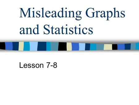 Misleading Graphs and Statistics Lesson 7-8. Questions to Ask When Looking at Data and/or Graphs Is the information presented correctly? Is the graph.