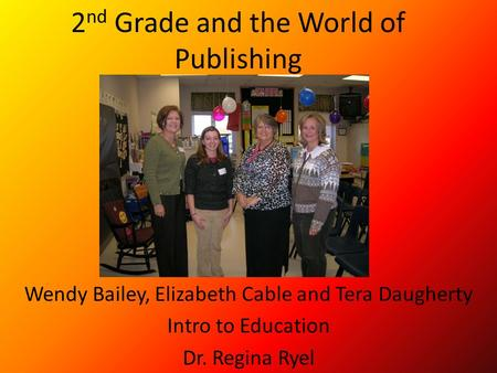 2 nd Grade and the World of Publishing Wendy Bailey, Elizabeth Cable and Tera Daugherty Intro to Education Dr. Regina Ryel.