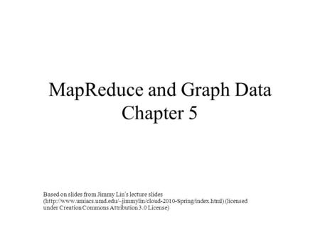 MapReduce and Graph Data Chapter 5 Based on slides from Jimmy Lin's lecture slides (http://www.umiacs.umd.edu/~jimmylin/cloud-2010-Spring/index.html) (licensed.