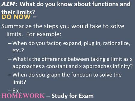 DO NOW – Summarize the steps you would take to solve limits. For example: – When do you factor, expand, plug in, rationalize, etc.? – What is the difference.