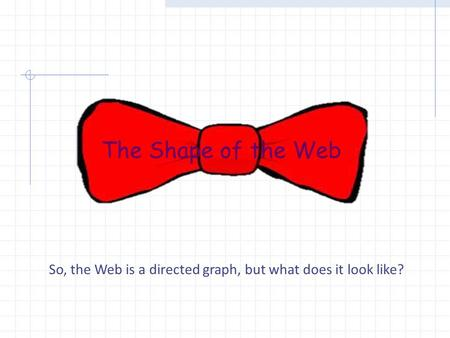 The Shape of the Web So, the Web is a directed graph, but what does it look like?