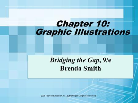 2008 Pearson Education, Inc., publishing as Longman Publishers Chapter 10: Graphic Illustrations Bridging the Gap, 9/e Brenda Smith.