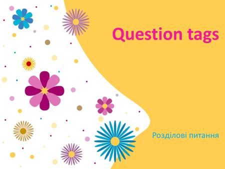 Question tags Розділові питання. Use Question tags are used at the end of the sentences if we are not absolutely sure about something and wish someone.
