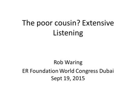 The poor cousin? Extensive Listening Rob Waring ER Foundation World Congress Dubai Sept 19, 2015.