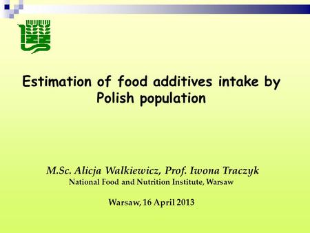 Estimation of food additives intake by Polish population M.Sc. Alicja Walkiewicz, Prof. Iwona Traczyk National Food and Nutrition Institute, Warsaw Warsaw,