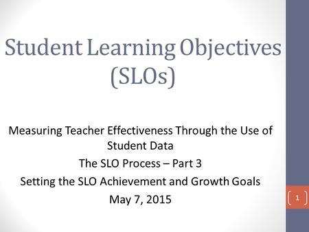 Student Learning Objectives (SLOs) Measuring Teacher Effectiveness Through the Use of Student Data The SLO Process – Part 3 Setting the SLO Achievement.