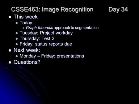 CSSE463: Image Recognition Day 34 This week This week Today: Today: Graph-theoretic approach to segmentation Graph-theoretic approach to segmentation Tuesday: