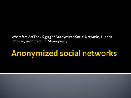 Wherefore Art Thou R3579X? Anonymized Social Networks, Hidden Patterns, and Structural Stenography.