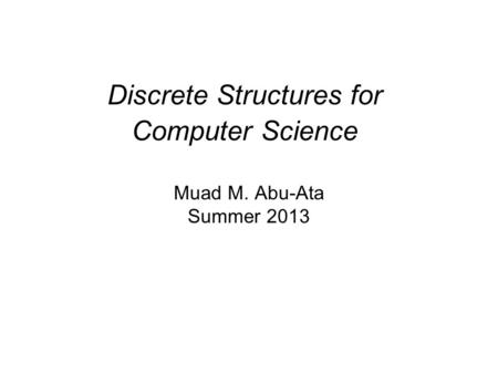 Discrete Structures for Computer Science Muad M. Abu-Ata Summer 2013.