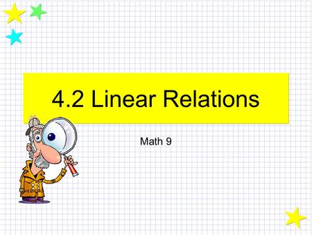 4.2 Linear Relations Math 9. Linear Relations In this unit, we are going to look at relationships between variables. These relationships, when graphed,