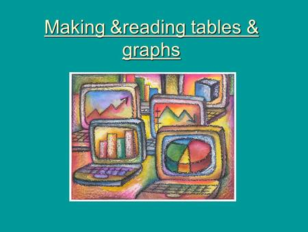 Making &reading tables & graphs. Why use graphs & tables? They help organize information They help in interpreting information.