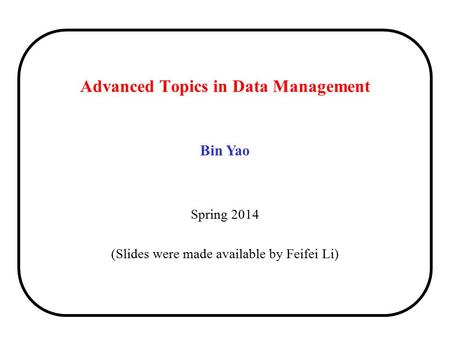 Bin Yao Spring 2014 (Slides were made available by Feifei Li) Advanced Topics in Data Management.