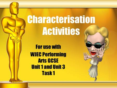 Characterisation Activities For use with WJEC Performing Arts GCSE Unit 1 and Unit 3 Task 1.