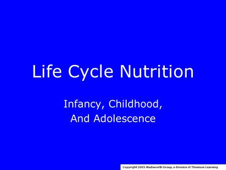 Life Cycle Nutrition Infancy, Childhood, And Adolescence Copyright 2005 Wadsworth Group, a division of Thomson Learning.