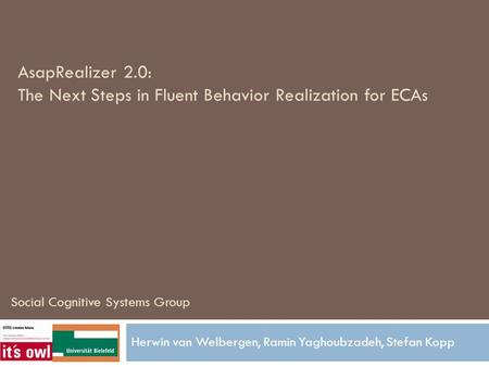 AsapRealizer 2.0: The Next Steps in Fluent Behavior Realization for ECAs Herwin van Welbergen, Ramin Yaghoubzadeh, Stefan Kopp Social Cognitive Systems.