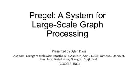Pregel: A System for Large-Scale Graph Processing Presented by Dylan Davis Authors: Grzegorz Malewicz, Matthew H. Austern, Aart J.C. Bik, James C. Dehnert,