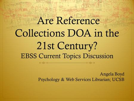 Are Reference Collections DOA in the 21st Century? EBSS Current Topics Discussion Angela Boyd Psychology & Web Services Librarian; UCSB.