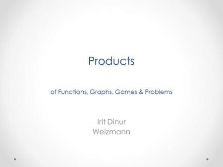Products of Functions, Graphs, Games & Problems Irit Dinur Weizmann.