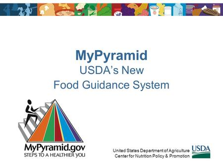 MyPyramid USDA's New Food Guidance System United States Department of Agriculture Center for Nutrition Policy & Promotion.