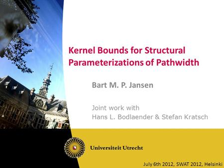 Kernel Bounds for Structural Parameterizations of Pathwidth Bart M. P. Jansen Joint work with Hans L. Bodlaender & Stefan Kratsch July 6th 2012, SWAT 2012,