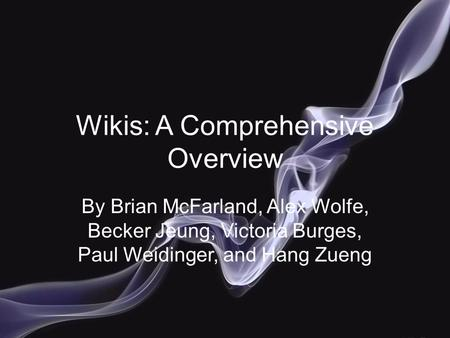 Wikis: A Comprehensive Overview By Brian McFarland, Alex Wolfe, Becker Jeung, Victoria Burges, Paul Weidinger, and Hang Zueng.