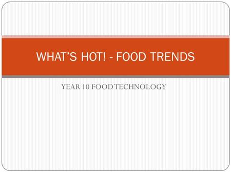 YEAR 10 FOOD TECHNOLOGY WHAT'S HOT! - FOOD TRENDS.