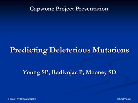 Friday 17 rd December 2004Stuart Young Capstone Project Presentation Predicting Deleterious Mutations Young SP, Radivojac P, Mooney SD.