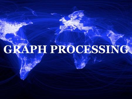 GRAPH PROCESSING Hi, I am Mayank and the second presenter for today is Shadi. We will be talking about Graph Processing.