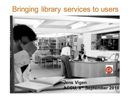 Bringing library services to users Jens Vigen ACCU, 8 th September 2010.