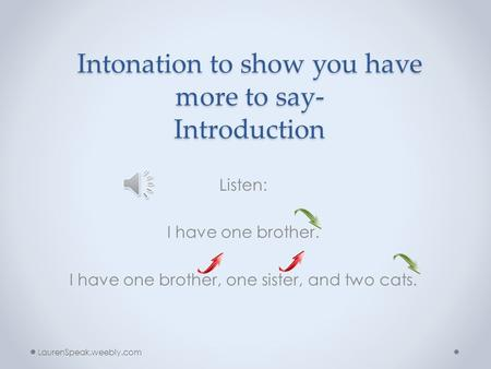 Intonation to show you have more to say- Introduction Listen: I have one brother. I have one brother, one sister, and two cats. LaurenSpeak.weebly.com.