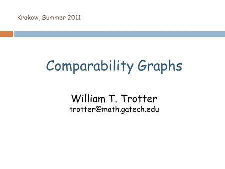 Krakow, Summer 2011 Comparability Graphs William T. Trotter