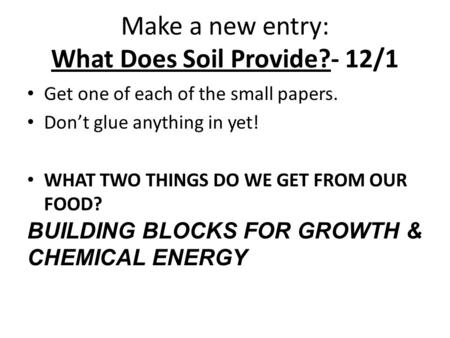 Make a new entry: What Does Soil Provide?- 12/1 Get one of each of the small papers. Don't glue anything in yet! WHAT TWO THINGS DO WE GET FROM OUR FOOD?