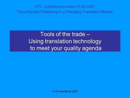 "© Michael Benis 2005 Tools of the trade – Using translation technology to meet your quality agenda ATC Conference London 15.09.2005 ""Surviving and Prospering."