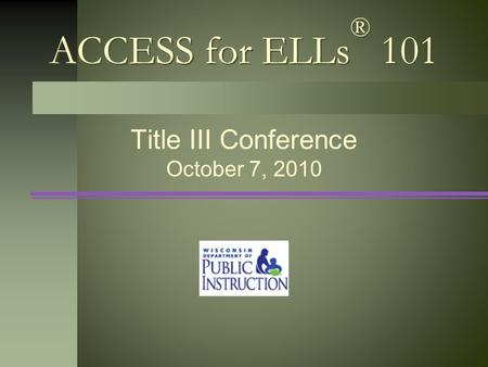 ACCESS for ELLs ® 101 Title III Conference October 7, 2010.