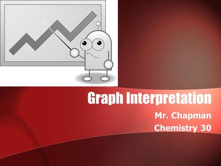 Graph Interpretation Mr. Chapman Chemistry 30. Graph Reading is an Important Skill Particularly in chemistry, it is important for us to be able to look.