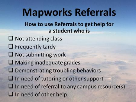 Mapworks Referrals How to use Referrals to get help for a student who is  Not attending class  Frequently tardy  Not submitting work  Making inadequate.