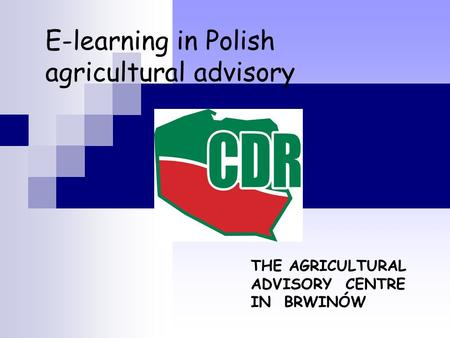 E-learning in Polish agricultural advisory THE AGRICULTURAL ADVISORY CENTRE IN BRWINÓW.
