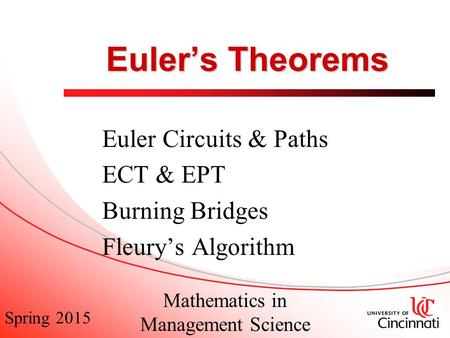 Spring 2015 Mathematics in Management Science Euler's Theorems Euler Circuits & Paths ECT & EPT Burning Bridges Fleury's Algorithm.