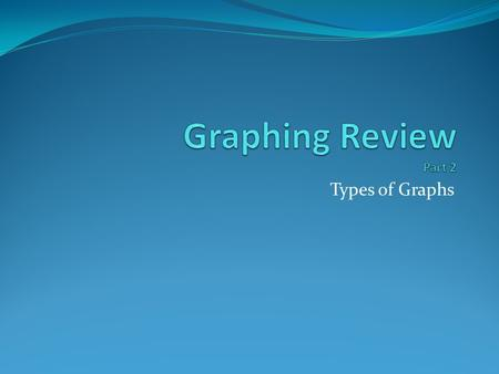 Graphing Review Part 2 Types of Graphs.