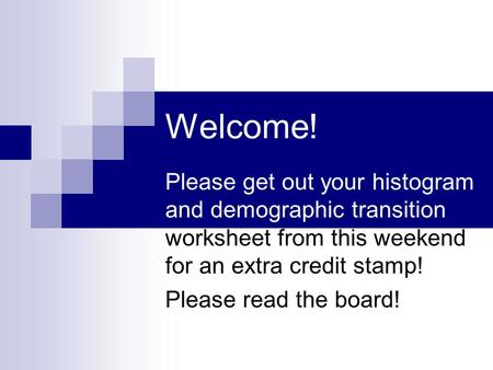 Welcome! Please get out your histogram and demographic transition worksheet from this weekend for an extra credit stamp! Please read the board!