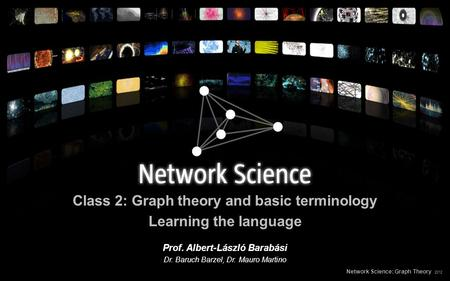 Class 2: Graph theory and basic terminology Learning the language Network Science: Graph Theory 2012 Prof. Albert-László Barabási Dr. Baruch Barzel, Dr.