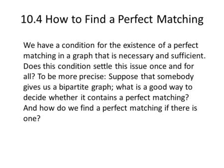 10.4 How to Find a Perfect Matching We have a condition for the existence of a perfect matching in a graph that is necessary and sufficient. Does this.
